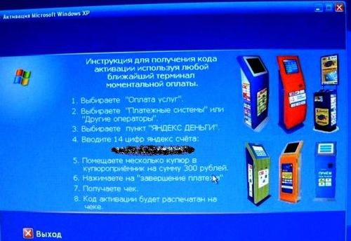 На экране появляется надпись: ИНСТРУКЦИЯ для получения кода активации используя любой ближайший терминал моментальной оплаты. 1. Выбираете «Оплата услуг». 2. Выбираете «Платёжные системы» или «Другие операторы». 3. Выбираете пункт «Яндекс деньги». 4. Вводите 14 цифр яндекс-счёта [такого-то]. 5. Помещаете несколько купюр в купюроприёмник на сумму 300 рублей. 6. Нажимаете на «Завершение платежа». 7. Получаете чек. 8. Код активации будет распечатан на чеке.